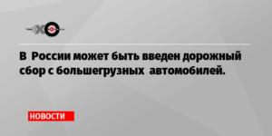 В России ввели дорожный сбор