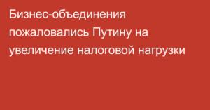 Бизнес пожаловался Путину на рост налогов с 1 января 2018 года